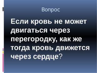 Вопрос Если кровь не может двигаться через перегородку, как же тогда кровь дв