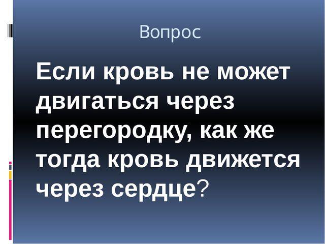 Вопрос Если кровь не может двигаться через перегородку, как же тогда кровь дв...
