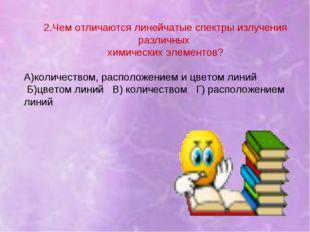 2.Чем отличаются линейчатые спектры излучения различных химических элементов?