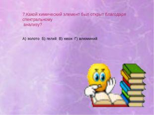 7.Какой химический элемент был открыт благодаря спектральному анализу? А) зол