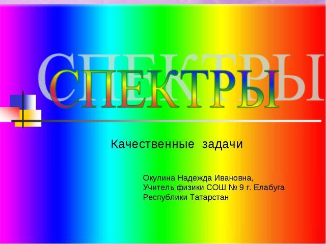 Качественные задачи Окулина Надежда Ивановна, Учитель физики СОШ № 9 г. Елабу...