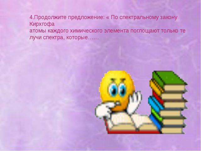 4.Продолжите предложение: « По спектральному закону Кирхгофа атомы каждого хи...