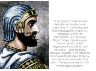 В древности считали царя Кира Великого образцом правителя. От своих предков