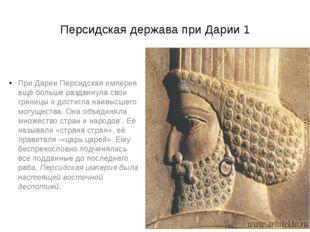 Персидская держава при Дарии 1 При Дарии Персидская империя ещё больше раздви