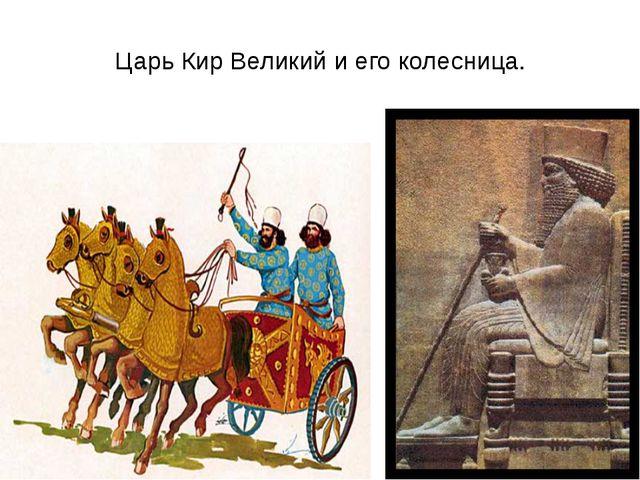 Царь Кир Великий и его колесница.