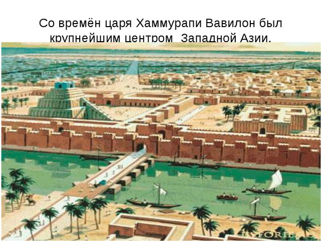 Со времён царя Хаммурапи Вавилон был крупнейшим центром Западной Азии.