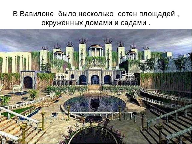 В Вавилоне было несколько сотен площадей , окружённых домами и садами .