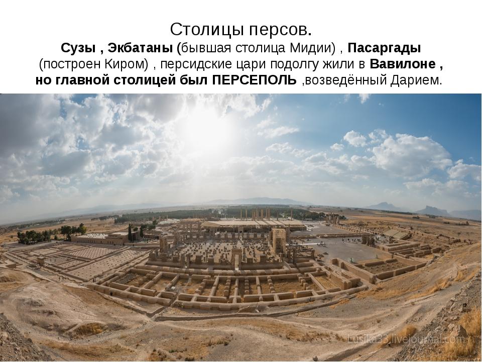Столицы персов. Сузы , Экбатаны (бывшая столица Мидии) , Пасаргады (построен...