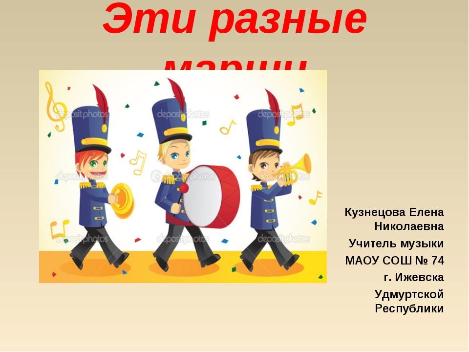 Эти разные марши Кузнецова Елена Николаевна Учитель музыки МАОУ СОШ № 74 г. И...