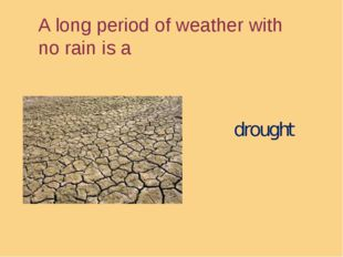 A long period of weather with no rain is a drought