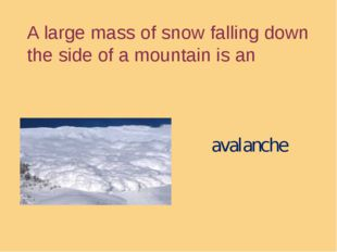 A large mass of snow falling down the side of a mountain is an avalanche