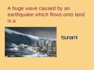 A huge wave caused by an earthquake which flows onto land is a tsunami