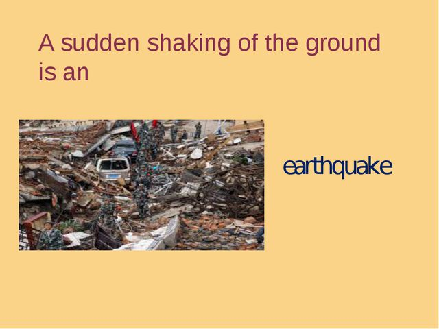 A sudden shaking of the ground is an earthquake