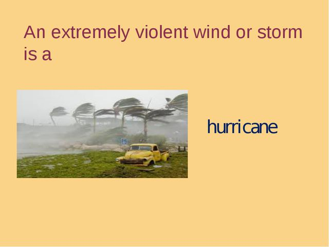An extremely violent wind or storm is a hurricane