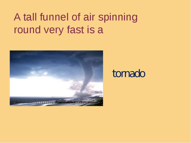 A tall funnel of air spinning round very fast is a tornado