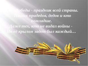 День Победы - праздник всей страны. Наших прадедов, дедов и кто помладше. Да
