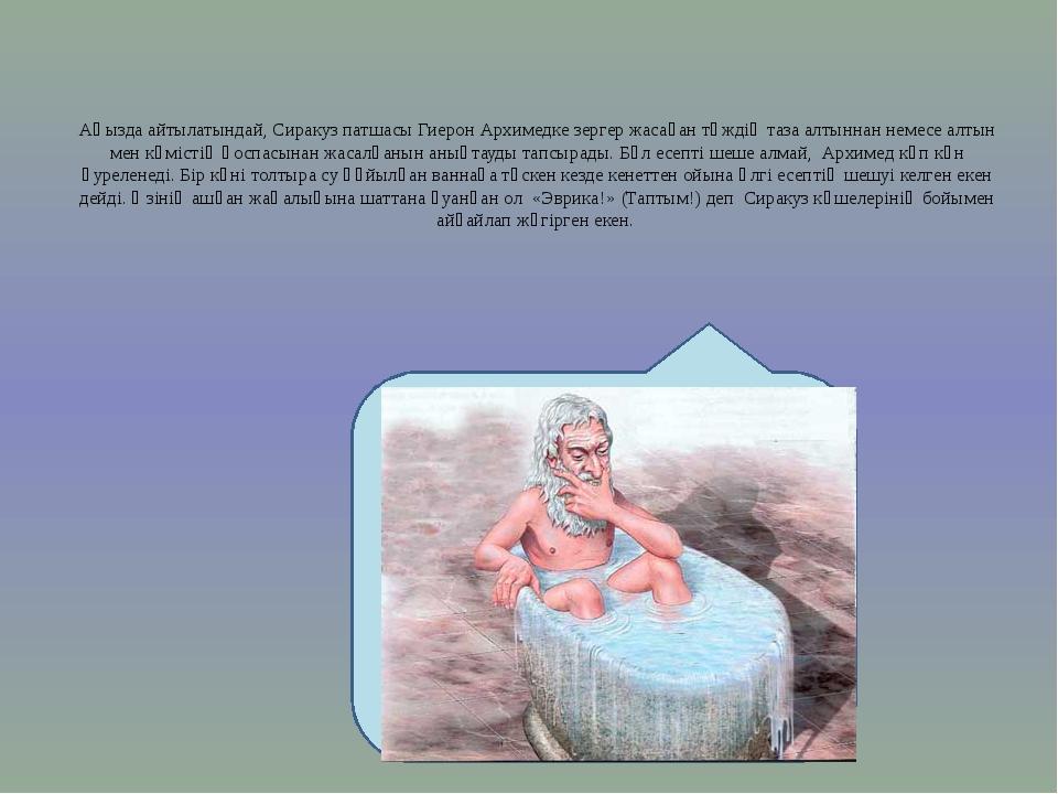 Аңызда айтылатындай, Сиракуз патшасы Гиерон Архимедке зергер жасаған тәждің...