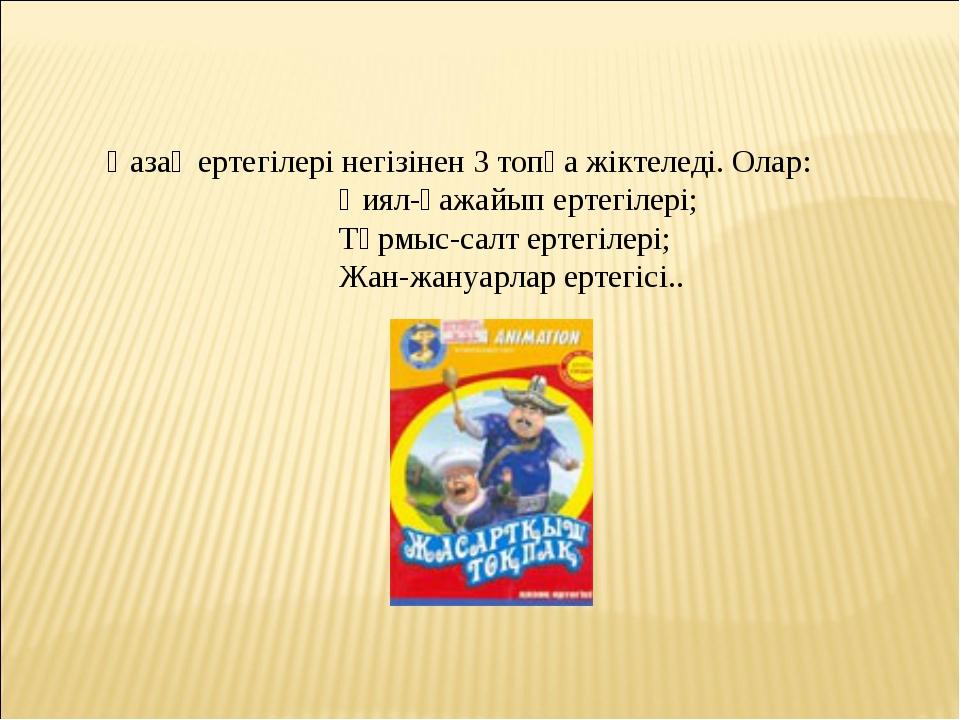 Қазақ ертегілері негізінен 3 топқа жіктеледі. Олар: Қиял-ғажайып ертегілері;...
