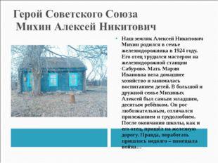 Наш земляк Алексей Никитович Михин родился в семье железнодорожника в 1924 го