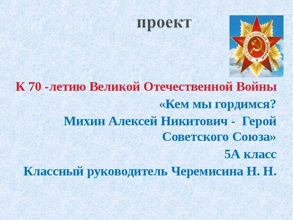 К 70 -летию Великой Отечественной Войны «Кем мы гордимся? Михин Алексей Ники...