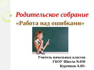 Родительское собрание «Работа над ошибками» Учитель начальных классов ГБОУ Шк