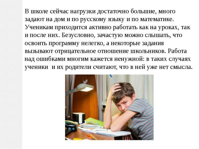 В школе сейчас нагрузки достаточно большие, много задают на дом и по русскому...