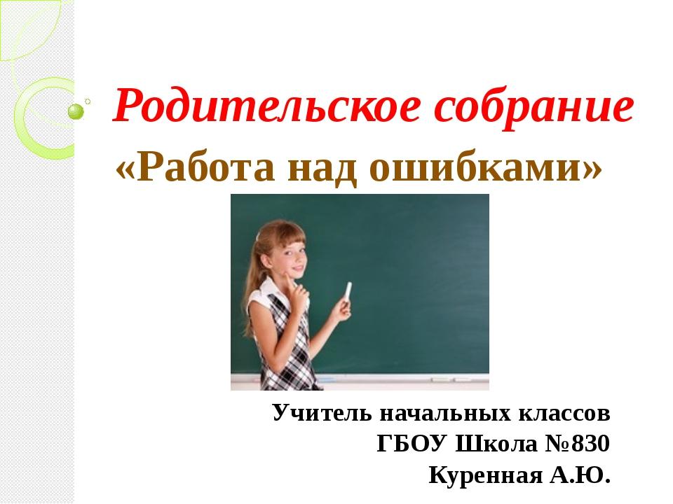 Родительское собрание «Работа над ошибками» Учитель начальных классов ГБОУ Шк...