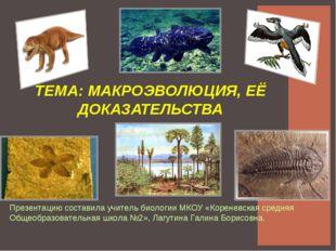 ТЕМА: МАКРОЭВОЛЮЦИЯ, ЕЁ ДОКАЗАТЕЛЬСТВА Презентацию составила учитель биологии