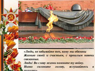 «Люди, не забывайте тех, кому мы обязаны Жизнью своей и счастьем, с прошлым н