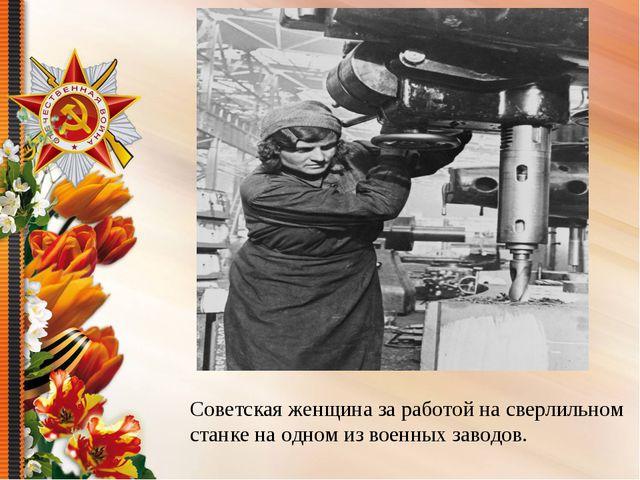 Советская женщина за работой на сверлильном станке на одном из военных заводов.