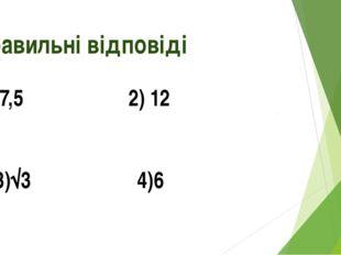Правильні відповіді 1)7,5 2) 12 3)√3 4)6