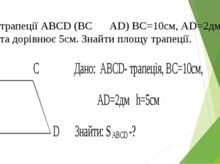 2. У трапеції АВСD (BC ⃦ AD) ВС=10см, АD=2дм, висота дорівнює 5см. Знайти пло