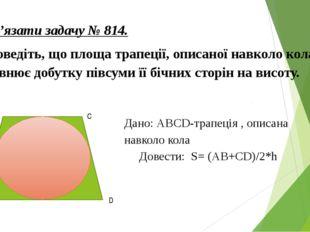 Розв'язати задачу № 814. Доведіть, що площа трапеції, описаної навколо кола,