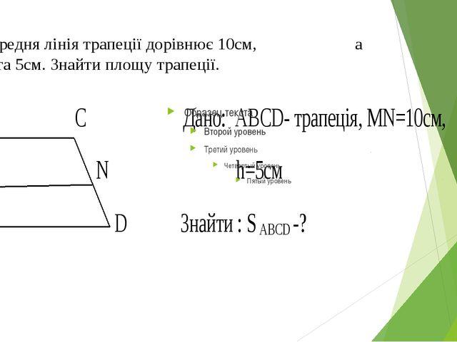 3. Середня лінія трапеції дорівнює 10см, а висота 5см. Знайти площу трапеції.