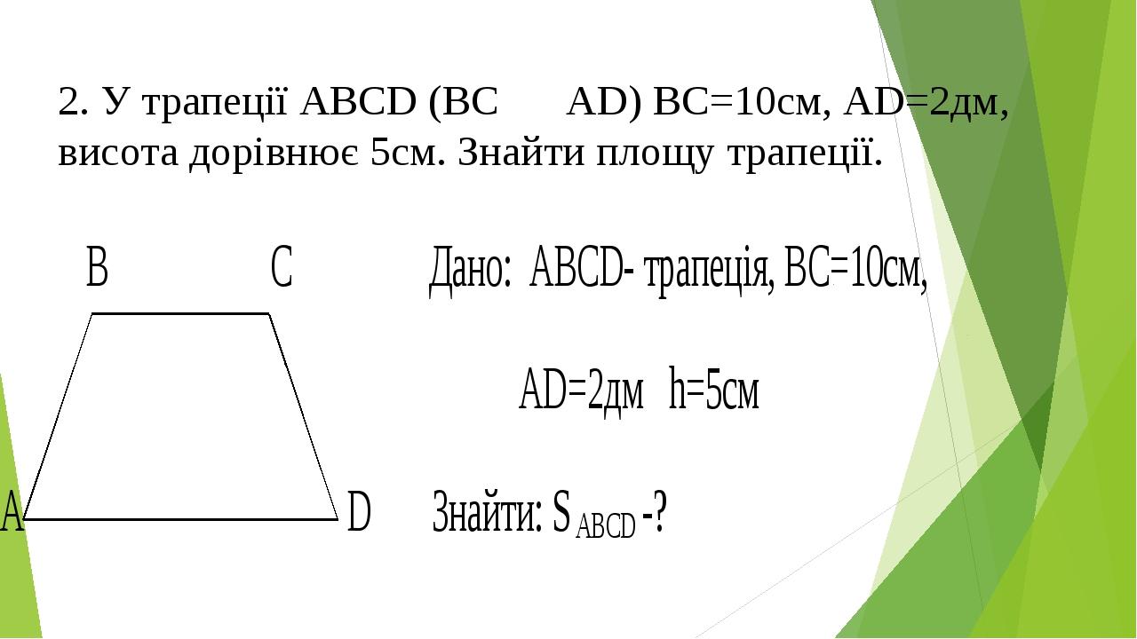 2. У трапеції АВСD (BC ⃦ AD) ВС=10см, АD=2дм, висота дорівнює 5см. Знайти пло...