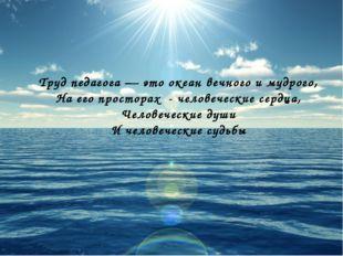Труд педагога — это океан вечного и мудрого, На его просторах - человеческие