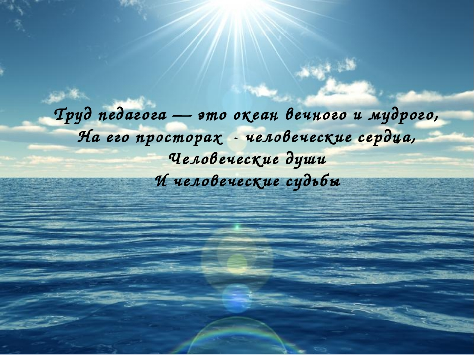 Труд педагога — это океан вечного и мудрого, На его просторах - человеческие...