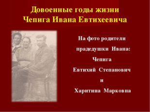 Довоенные годы жизни Чепига Ивана Евтихеевича На фото родители прадедушки Ива