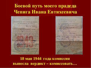 Боевой путь моего прадеда Чепига Ивана Евтихеевича 18 мая 1944 года комиссия