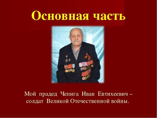 Основная часть Мой прадед Чепига Иван Евтихеевич –солдат Великой Отечественн...