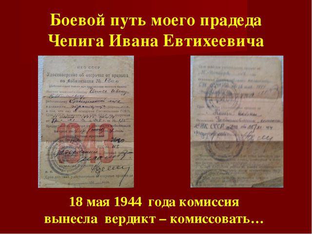 Боевой путь моего прадеда Чепига Ивана Евтихеевича 18 мая 1944 года комиссия...