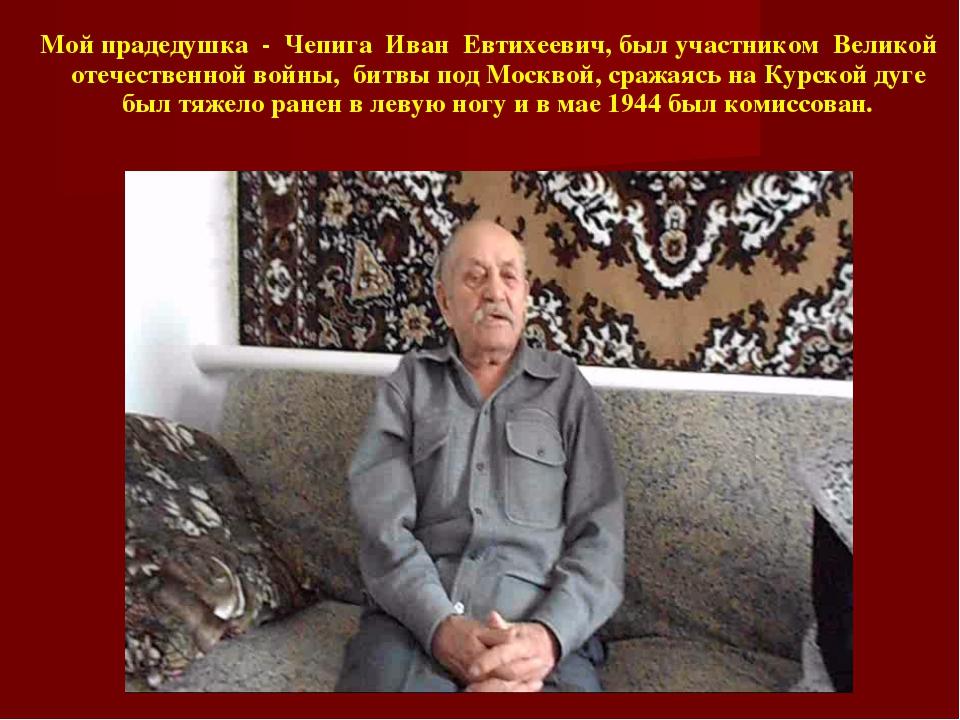 Мой прадедушка - Чепига Иван Евтихеевич, был участником Великой отечественной...