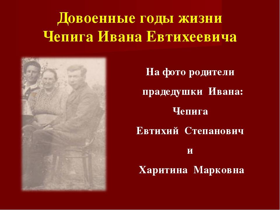 Довоенные годы жизни Чепига Ивана Евтихеевича На фото родители прадедушки Ива...