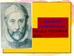 Джузеппе Арчимбольдо. Поход в «Музейный дом»