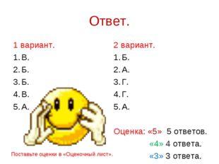 Ответ. 1 вариант. В. Б. Б. В. А. 2 вариант. Б. А. Г. Г. А. Оценка: «5» 5 отве