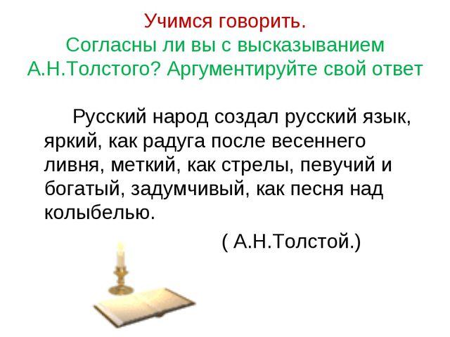 Учимся говорить. Согласны ли вы с высказыванием А.Н.Толстого? Аргументируйте...