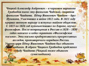 Чацкий Александр Андреевич – в черновом варианте Грибоедов писал эту фамилию