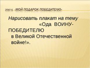 Нарисовать плакат на тему «Ода ВОИНУ- ПОБЕДИТЕЛЮ в Великой Отечественной войн