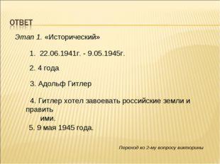 Этап 1. «Исторический» 1. 22.06.1941г. - 9.05.1945г. 2. 4 года 3. Адольф Гитл