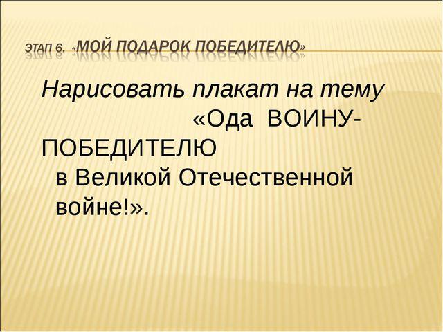 Нарисовать плакат на тему «Ода ВОИНУ- ПОБЕДИТЕЛЮ в Великой Отечественной войн...